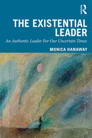 The Existential Leader – An Authentic Leader For Our Uncertain Times By Monica Hanaway. Published 2019 by Routledge © Routledge